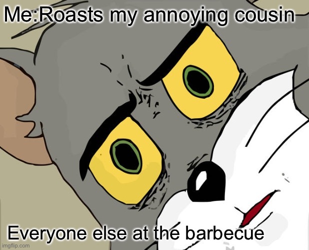 Unsettled Tom |  Me:Roasts my annoying cousin; Everyone else at the barbecue | image tagged in memes,unsettled tom | made w/ Imgflip meme maker