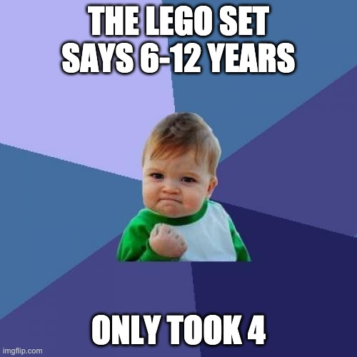 Success Kid |  THE LEGO SET SAYS 6-12 YEARS; ONLY TOOK 4 | image tagged in memes,success kid | made w/ Imgflip meme maker