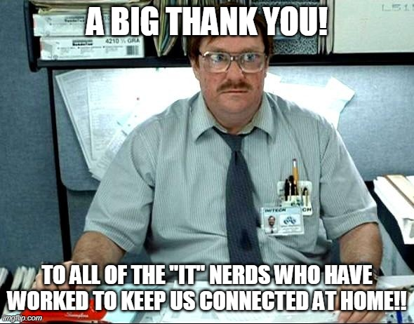 "I Was Told There Would Be |  A BIG THANK YOU! TO ALL OF THE ""IT"" NERDS WHO HAVE WORKED TO KEEP US CONNECTED AT HOME!! 