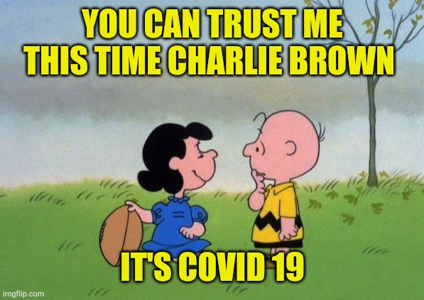 Just Trust Me One More Time |  YOU CAN TRUST ME THIS TIME CHARLIE BROWN; IT'S COVID 19 | image tagged in trust me,hoax,fake out week,covid 19,911,trade war | made w/ Imgflip meme maker
