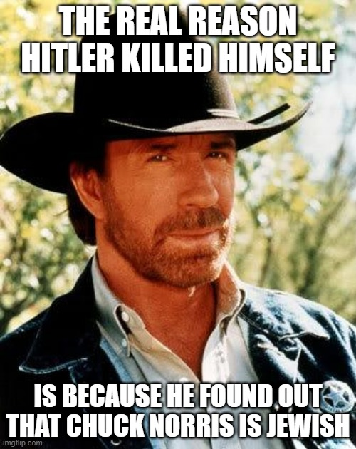 Oy Vey |  THE REAL REASON HITLER KILLED HIMSELF; IS BECAUSE HE FOUND OUT THAT CHUCK NORRIS IS JEWISH | image tagged in memes,chuck norris | made w/ Imgflip meme maker
