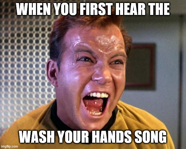 It nearly drove me to madness! |  WHEN YOU FIRST HEAR THE; WASH YOUR HANDS SONG | image tagged in captain kirk screaming,coronavirus,washing hands,commercial,funny memes | made w/ Imgflip meme maker