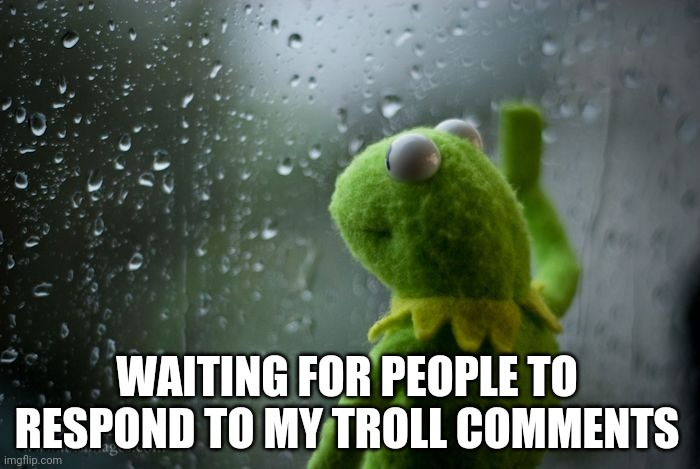 kermit window |  WAITING FOR PEOPLE TO RESPOND TO MY TROLL COMMENTS | image tagged in kermit window | made w/ Imgflip meme maker