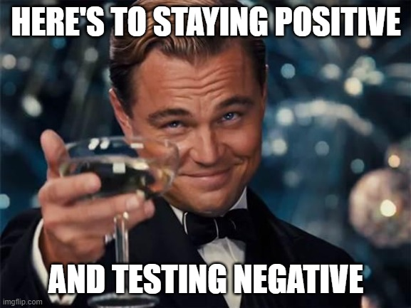 wolf of wall street |  HERE'S TO STAYING POSITIVE; AND TESTING NEGATIVE | image tagged in wolf of wall street | made w/ Imgflip meme maker