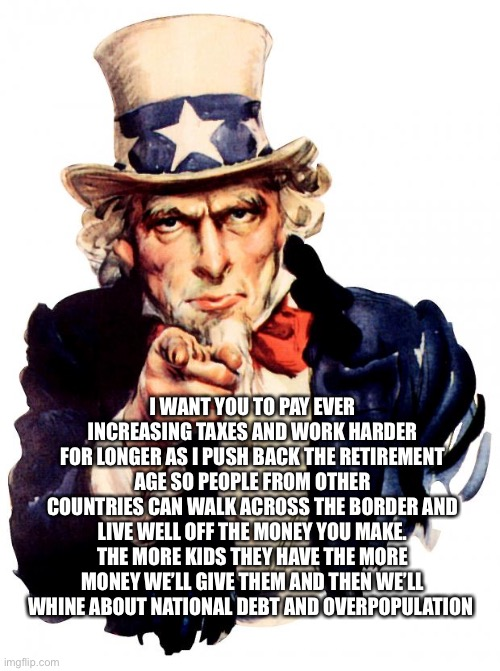 Liberal Uncle Sam |  I WANT YOU TO PAY EVER INCREASING TAXES AND WORK HARDER FOR LONGER AS I PUSH BACK THE RETIREMENT AGE SO PEOPLE FROM OTHER COUNTRIES CAN WALK ACROSS THE BORDER AND LIVE WELL OFF THE MONEY YOU MAKE. THE MORE KIDS THEY HAVE THE MORE MONEY WE'LL GIVE THEM AND THEN WE'LL WHINE ABOUT NATIONAL DEBT AND OVERPOPULATION | image tagged in liberal,uncle same wants you,work,taxes,illegals,national debt | made w/ Imgflip meme maker