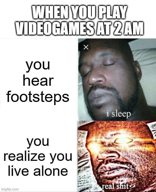 Sleeping Shaq |  WHEN YOU PLAY VIDEOGAMES AT 2 AM; you hear footsteps; you realize you live alone | image tagged in memes,sleeping shaq | made w/ Imgflip meme maker