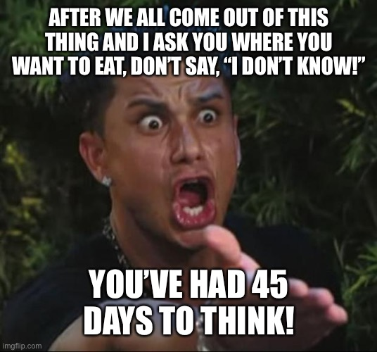 "DJ Pauly D | AFTER WE ALL COME OUT OF THIS THING AND I ASK YOU WHERE YOU WANT TO EAT, DON'T SAY, ""I DON'T KNOW!"" YOU'VE HAD 45 DAYS TO THINK! 