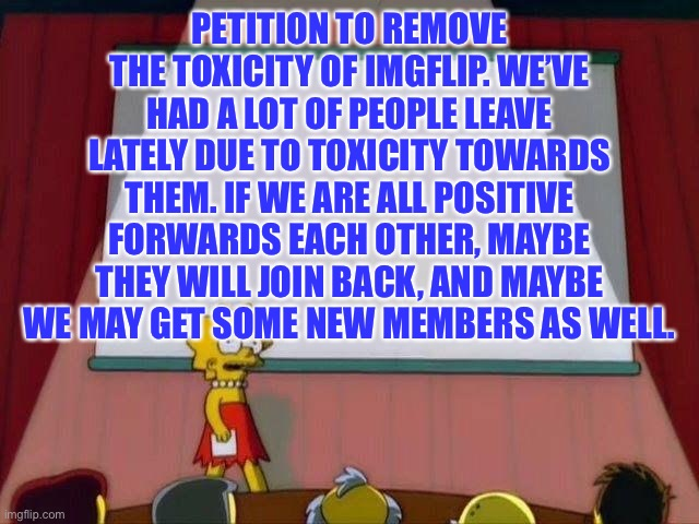 Let's remove the toxicity and fix imgflip! | PETITION TO REMOVE THE TOXICITY OF IMGFLIP. WE'VE HAD A LOT OF PEOPLE LEAVE LATELY DUE TO TOXICITY TOWARDS THEM. IF WE ARE ALL POSITIVE FORW | image tagged in petition to,memes,imgflip,imgflip users | made w/ Imgflip meme maker
