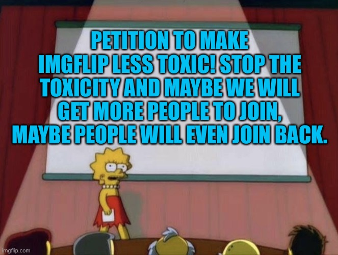 Lisa petition meme |  PETITION TO MAKE IMGFLIP LESS TOXIC! STOP THE TOXICITY AND MAYBE WE WILL GET MORE PEOPLE TO JOIN, MAYBE PEOPLE WILL EVEN JOIN BACK. | image tagged in lisa petition meme | made w/ Imgflip meme maker