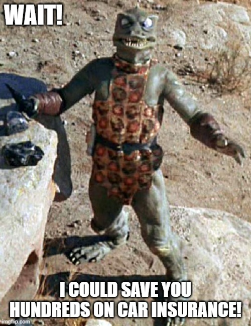 Star Trek The Gorn Whaaa? |  WAIT! I COULD SAVE YOU HUNDREDS ON CAR INSURANCE! | image tagged in star trek the gorn whaaa | made w/ Imgflip meme maker