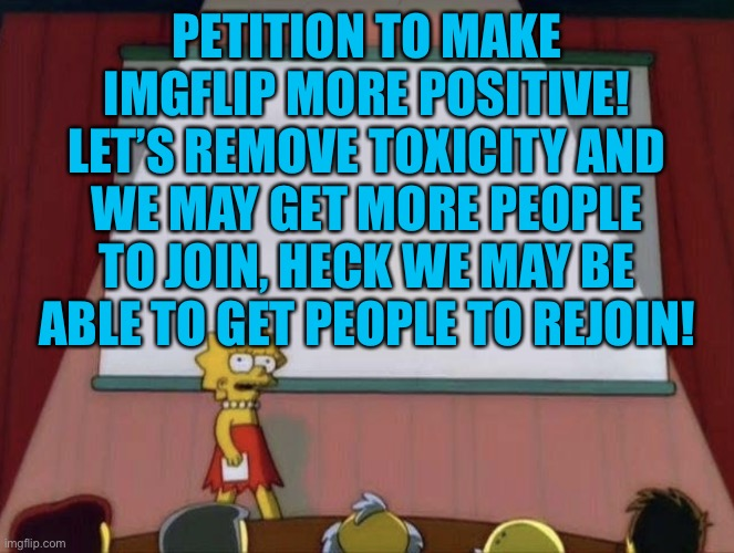 This goes specifically to your stream, I don't know if your stream is the most toxic, but the name suggests it, let's fix this |  PETITION TO MAKE IMGFLIP MORE POSITIVE! LET'S REMOVE TOXICITY AND WE MAY GET MORE PEOPLE TO JOIN, HECK WE MAY BE ABLE TO GET PEOPLE TO REJOIN! | image tagged in lisa petition meme,imgflip users,imgflip | made w/ Imgflip meme maker