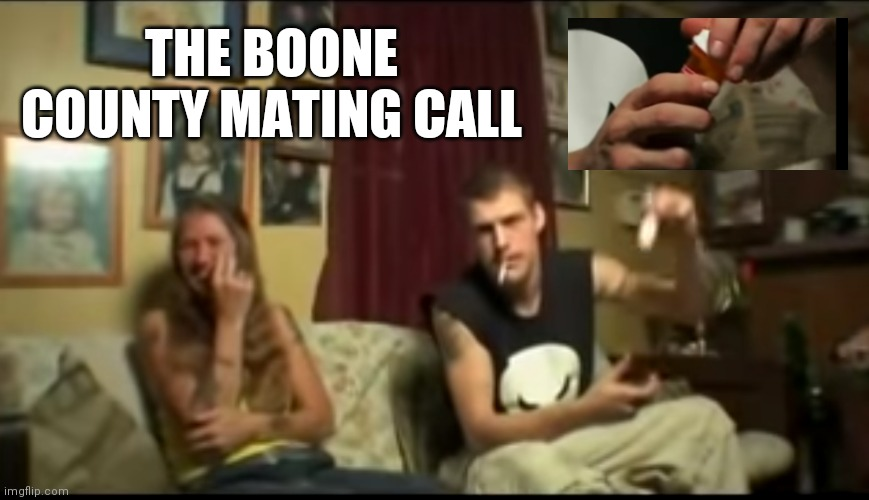 The Wild and Wonderful Whites of West Virginia brings you: |  THE BOONE COUNTY MATING CALL | image tagged in west virginia,white people,white trash,white trash family | made w/ Imgflip meme maker