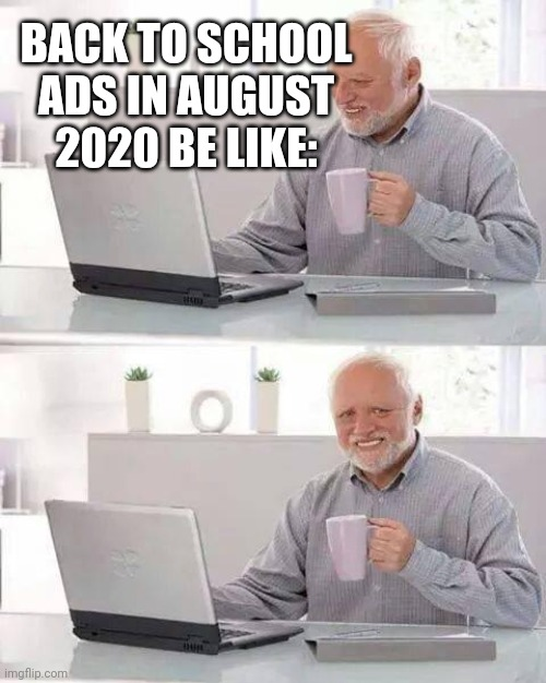 Hide the Pain Harold |  BACK TO SCHOOL ADS IN AUGUST 2020 BE LIKE: | image tagged in memes,hide the pain harold | made w/ Imgflip meme maker