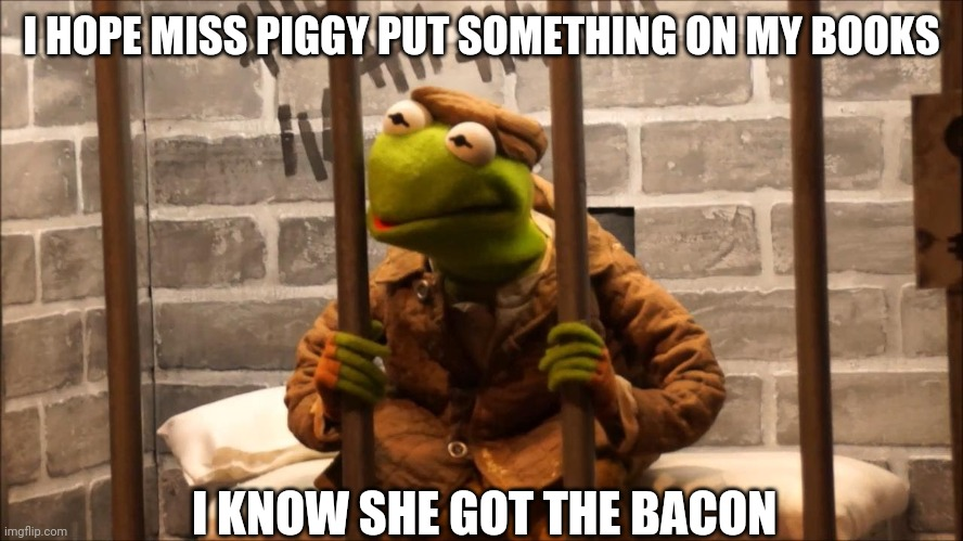 Kermit in jail |  I HOPE MISS PIGGY PUT SOMETHING ON MY BOOKS; I KNOW SHE GOT THE BACON | image tagged in kermit in jail | made w/ Imgflip meme maker