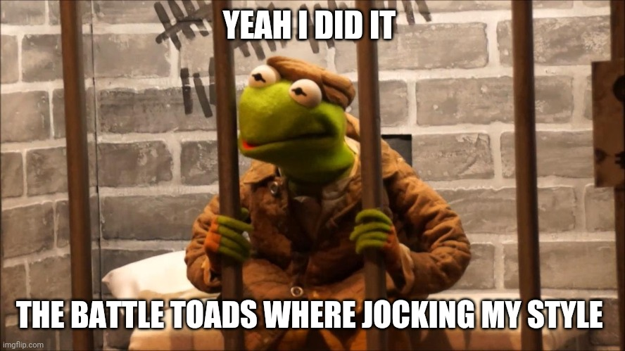 Kermit in jail |  YEAH I DID IT; THE BATTLE TOADS WHERE JOCKING MY STYLE | image tagged in kermit in jail | made w/ Imgflip meme maker