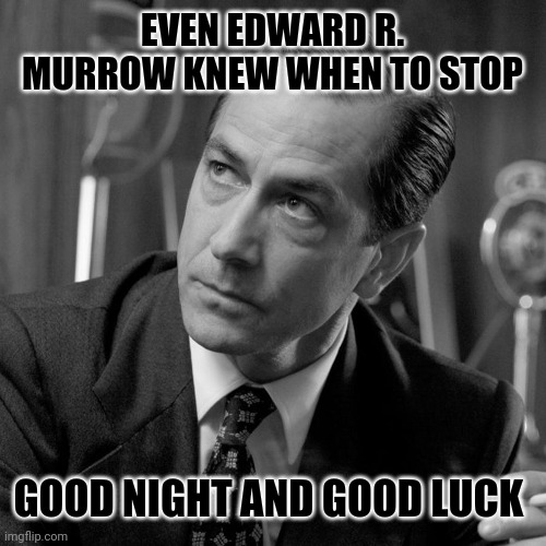 EVEN EDWARD R. MURROW KNEW WHEN TO STOP GOOD NIGHT AND GOOD LUCK | made w/ Imgflip meme maker