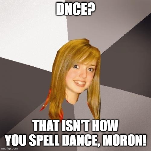 Who's the real moron? |  DNCE? THAT ISN'T HOW YOU SPELL DANCE, MORON! | image tagged in memes,musically oblivious 8th grader,moron,morons,idiot | made w/ Imgflip meme maker