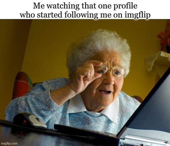 Thank you random stranger |  Me watching that one profile who started following me on imgflip | image tagged in memes,grandma finds the internet | made w/ Imgflip meme maker
