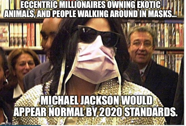Michael Jackson in 2020 |  ECCENTRIC MILLIONAIRES OWNING EXOTIC ANIMALS, AND PEOPLE WALKING AROUND IN MASKS... MICHAEL JACKSON WOULD APPEAR NORMAL BY 2020 STANDARDS. | image tagged in tiger king,corona virus | made w/ Imgflip meme maker