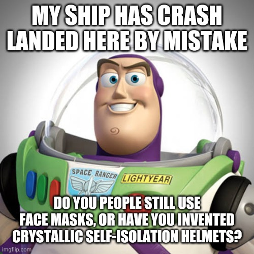 "Buzz Lightyear: ""Do you people still use face masks, or have you invented crystallic self-isolation helmets?"" 