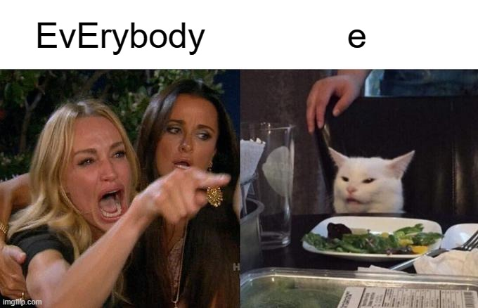 Woman Yelling At Cat | EvErybody e | image tagged in memes,woman yelling at cat | made w/ Imgflip meme maker