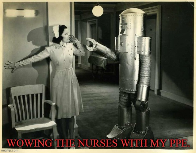 PPE |  WOWING THE NURSES WITH MY PPE. | image tagged in ppe,covid-19,robot | made w/ Imgflip meme maker