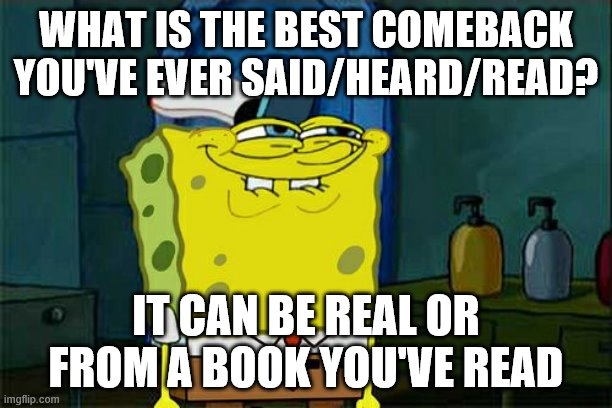 Share in the comments |  WHAT IS THE BEST COMEBACK YOU'VE EVER SAID/HEARD/READ? IT CAN BE REAL OR FROM A BOOK YOU'VE READ | image tagged in memes,don't you squidward,comeback | made w/ Imgflip meme maker