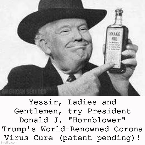 "Snake Oil from a Snake Oil Salesman |  Yessir, Ladies and Gentlemen, try President Donald J. ""Hornblower"" Trump's World-Renowned Corona Virus Cure (patent pending)! 