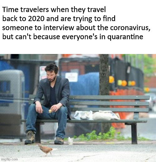 Sad Keanu |  Time travelers when they travel back to 2020 and are trying to find someone to interview about the coronavirus, but can't because everyone's in quarantine | image tagged in memes,sad keanu,covid-19,coronavirus,2020,time travel | made w/ Imgflip meme maker