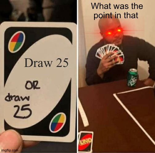 UNO Draw 25 Cards | Draw 25 What was the point in that | image tagged in memes,uno draw 25 cards | made w/ Imgflip meme maker
