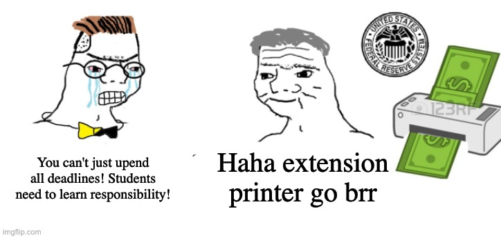 Haha money printer go brrr |  You can't just upend all deadlines! Students need to learn responsibility! Haha extension printer go brr | image tagged in haha money printer go brrr | made w/ Imgflip meme maker