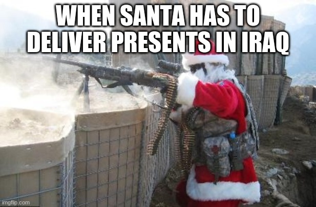 Hohoho Meme | WHEN SANTA HAS TO DELIVER PRESENTS IN IRAQ | image tagged in memes,hohoho | made w/ Imgflip meme maker