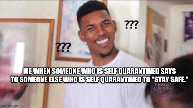 "Black guy confused |  ME WHEN SOMEONE WHO IS SELF QUARANTINED SAYS TO SOMEONE ELSE WHO IS SELF QUARANTINED TO ""STAY SAFE."" 