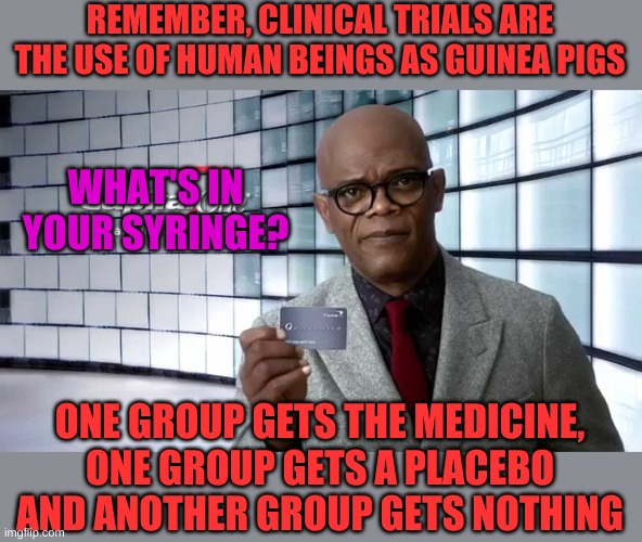Conventional clinical trials use humans as the lab rats. |  REMEMBER, CLINICAL TRIALS ARE THE USE OF HUMAN BEINGS AS GUINEA PIGS; WHAT'S IN YOUR SYRINGE? ONE GROUP GETS THE MEDICINE, ONE GROUP GETS A PLACEBO AND ANOTHER GROUP GETS NOTHING | image tagged in samuel jackson | made w/ Imgflip meme maker