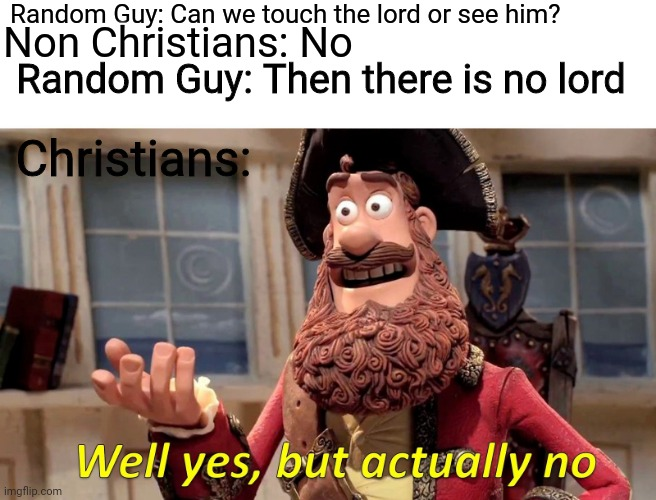Well Yes, But Actually No Meme |  Random Guy: Can we touch the lord or see him? Non Christians: No; Random Guy: Then there is no lord; Christians: | image tagged in memes,well yes but actually no | made w/ Imgflip meme maker