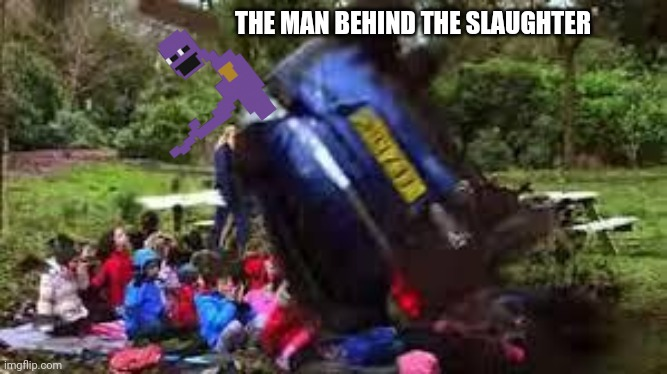 A Mix of a 2014 meme and a 2020 meme which is from a 2014 game (FNAF 2) | THE MAN BEHIND THE SLAUGHTER | image tagged in car crushing children,fnaf,doe road safety,purple guy,memes | made w/ Imgflip meme maker