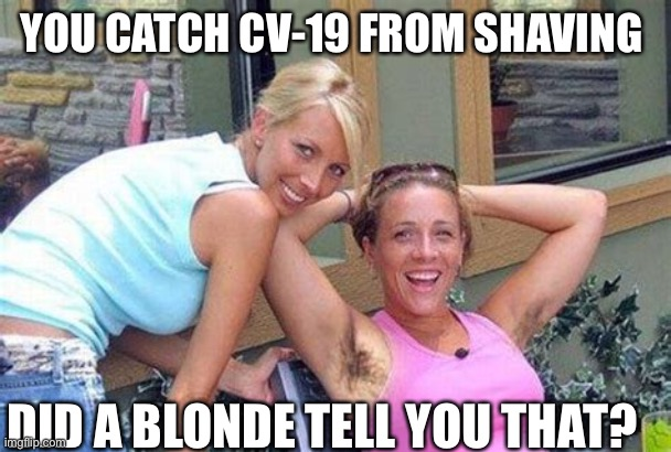 Yuck, |  YOU CATCH CV-19 FROM SHAVING; DID A BLONDE TELL YOU THAT? | image tagged in missing razor,covid-19,shaving,girls | made w/ Imgflip meme maker