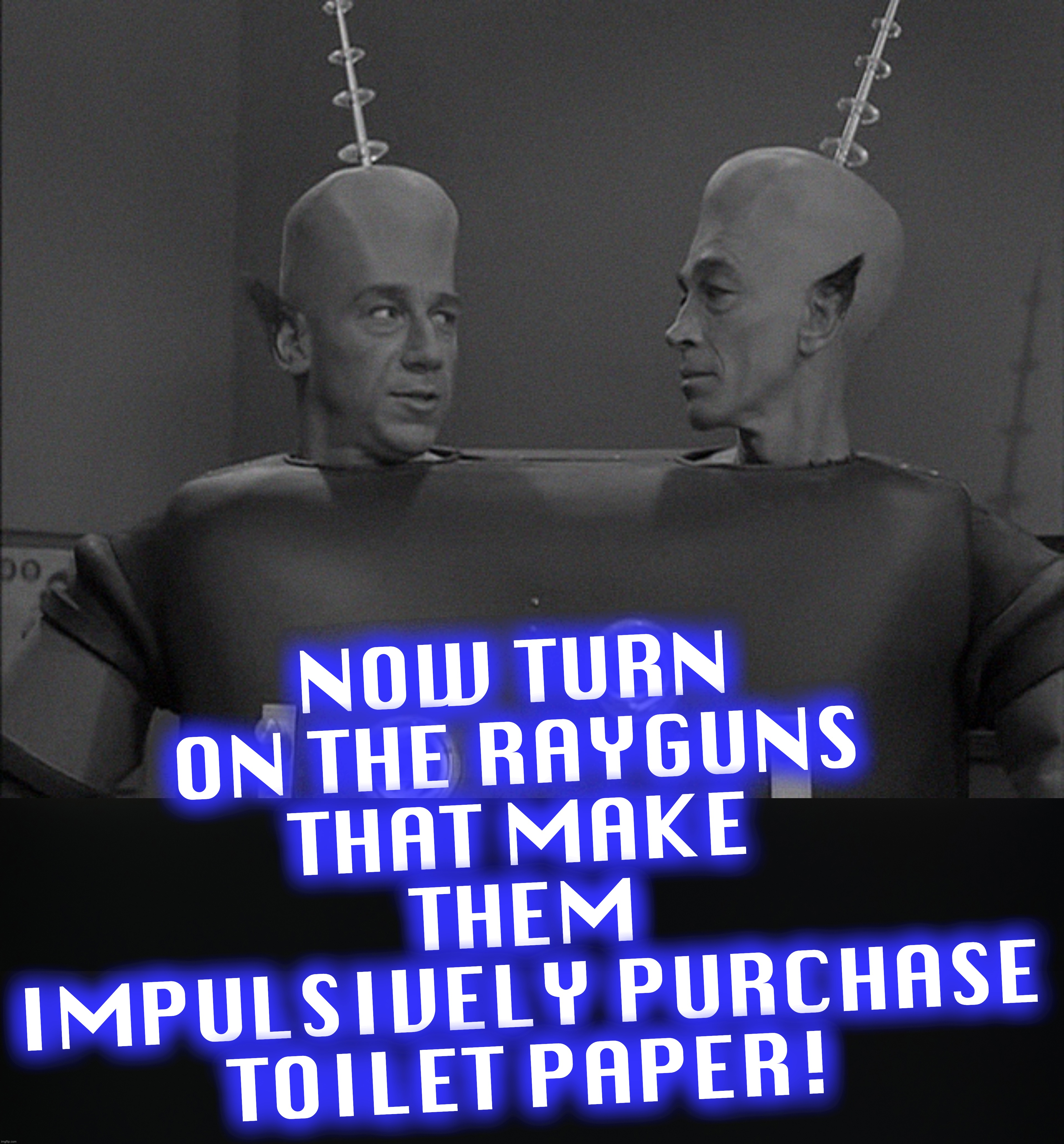 exactly who gave the order? |  NOW TURN ON THE RAYGUNS THAT MAKE THEM IMPULSIVELY PURCHASE TOILET PAPER! | image tagged in toilet paper,twilight zone,covid-19,coronavirus,corona virus | made w/ Imgflip meme maker