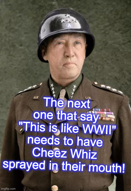 "Gen Patton | The next one that say  ""This is like WWII"" needs to have Cheez Whiz sprayed in their mouth! 