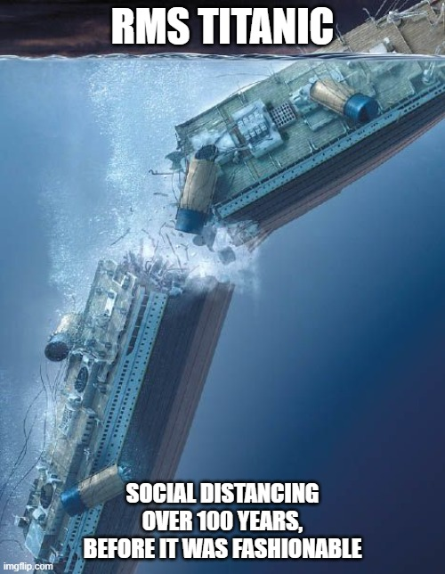 The Titanic is Social Distancing. |  RMS TITANIC; SOCIAL DISTANCING OVER 100 YEARS, BEFORE IT WAS FASHIONABLE | image tagged in titanic,titanic sinking,social distancing,social distance | made w/ Imgflip meme maker