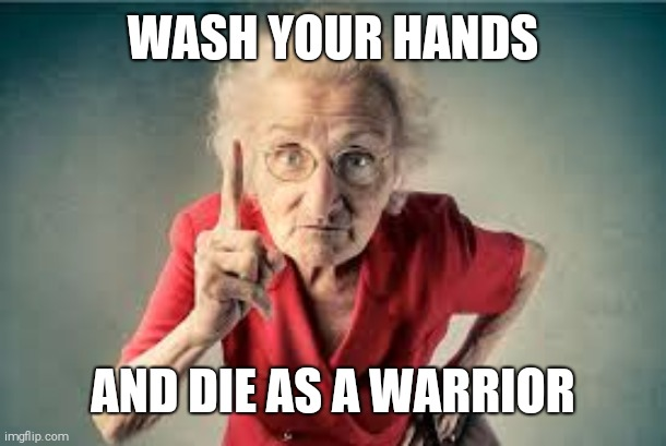 Listen to me |  WASH YOUR HANDS; AND DIE AS A WARRIOR | image tagged in listen to me | made w/ Imgflip meme maker