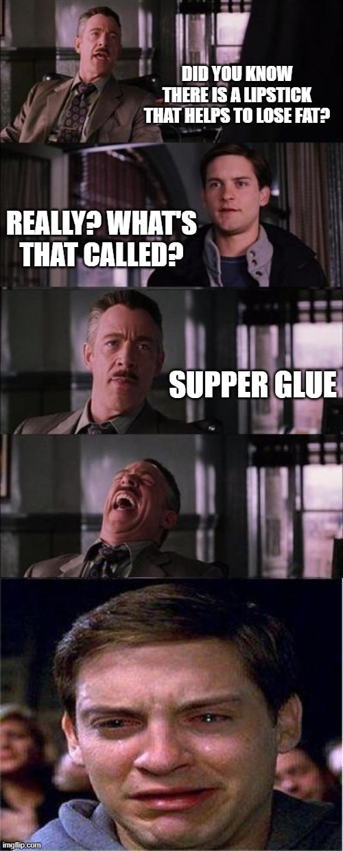 Fat-loss |  DID YOU KNOW THERE IS A LIPSTICK THAT HELPS TO LOSE FAT? REALLY? WHAT'S THAT CALLED? SUPPER GLUE | image tagged in memes,peter parker cry,fat loss,fat,weight loss,overweight | made w/ Imgflip meme maker