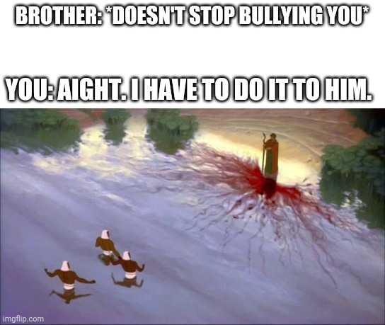 When you have to turn the Nile to blood |  BROTHER: *DOESN'T STOP BULLYING YOU*; YOU: AIGHT. I HAVE TO DO IT TO HIM. | image tagged in prince of egypt,moses,brothers | made w/ Imgflip meme maker