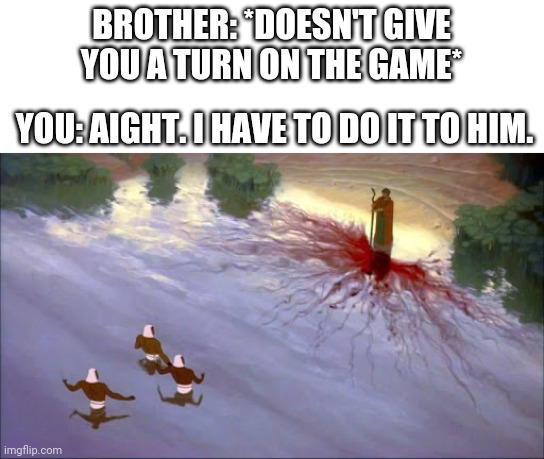 BROTHER: *DOESN'T GIVE YOU A TURN ON THE GAME*; YOU: AIGHT. I HAVE TO DO IT TO HIM. | image tagged in prince of egypt,moses,brothers,video games | made w/ Imgflip meme maker