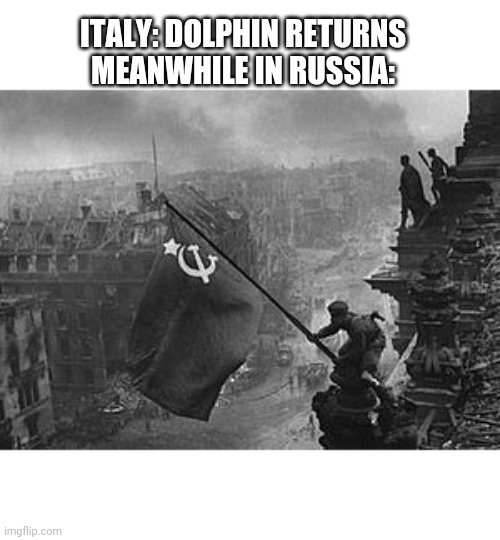 ITALY: DOLPHIN RETURNS MEANWHILE IN RUSSIA: | image tagged in ussr flag | made w/ Imgflip meme maker