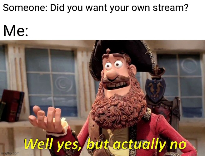 So... I have to post the first meme, myself, huh? |  Someone: Did you want your own stream? Me: | image tagged in memes,well yes but actually no,dj corviknight | made w/ Imgflip meme maker