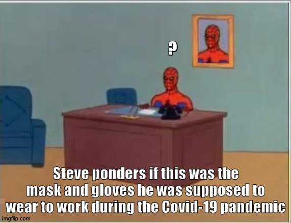 Spiderman Computer Desk |  ? Steve ponders if this was the mask and gloves he was supposed to wear to work during the Covid-19 pandemic | image tagged in memes,spiderman computer desk,spiderman | made w/ Imgflip meme maker