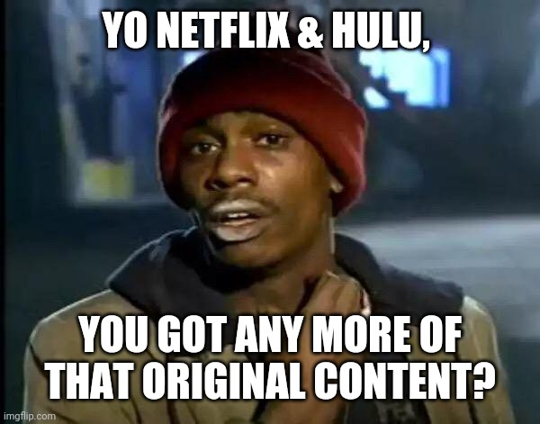 Need MOAR! |  YO NETFLIX & HULU, YOU GOT ANY MORE OF THAT ORIGINAL CONTENT? | image tagged in memes,y'all got any more of that,netflix,hulu,content | made w/ Imgflip meme maker