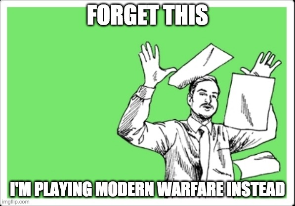throwing papers |  FORGET THIS; I'M PLAYING MODERN WARFARE INSTEAD | image tagged in throwing papers | made w/ Imgflip meme maker
