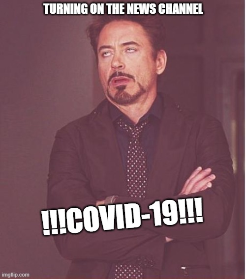 Face You Make Robert Downey Jr |  TURNING ON THE NEWS CHANNEL; !!!COVID-19!!! | image tagged in memes,face you make robert downey jr | made w/ Imgflip meme maker